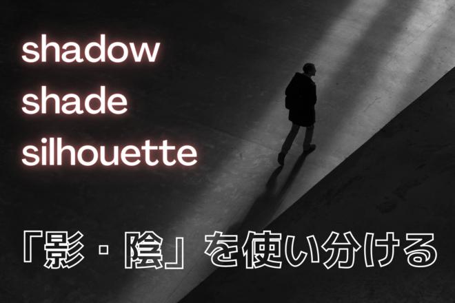 「影・陰」を使い分ける~shadow, shade, silhouette~